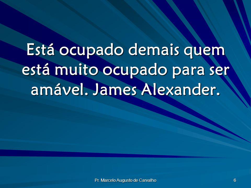 Pr. Marcelo Augusto de Carvalho 6 Está ocupado demais quem está muito ocupado para ser amável. James Alexander.