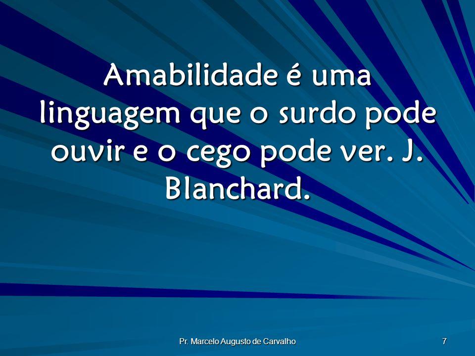 Pr. Marcelo Augusto de Carvalho 7 Amabilidade é uma linguagem que o surdo pode ouvir e o cego pode ver. J. Blanchard.