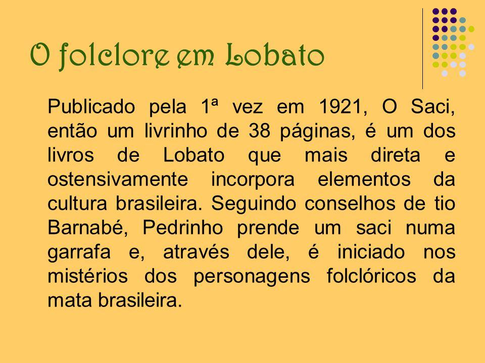 O folclore em Lobato Publicado pela 1ª vez em 1921, O Saci, então um livrinho de 38 páginas, é um dos livros de Lobato que mais direta e ostensivament