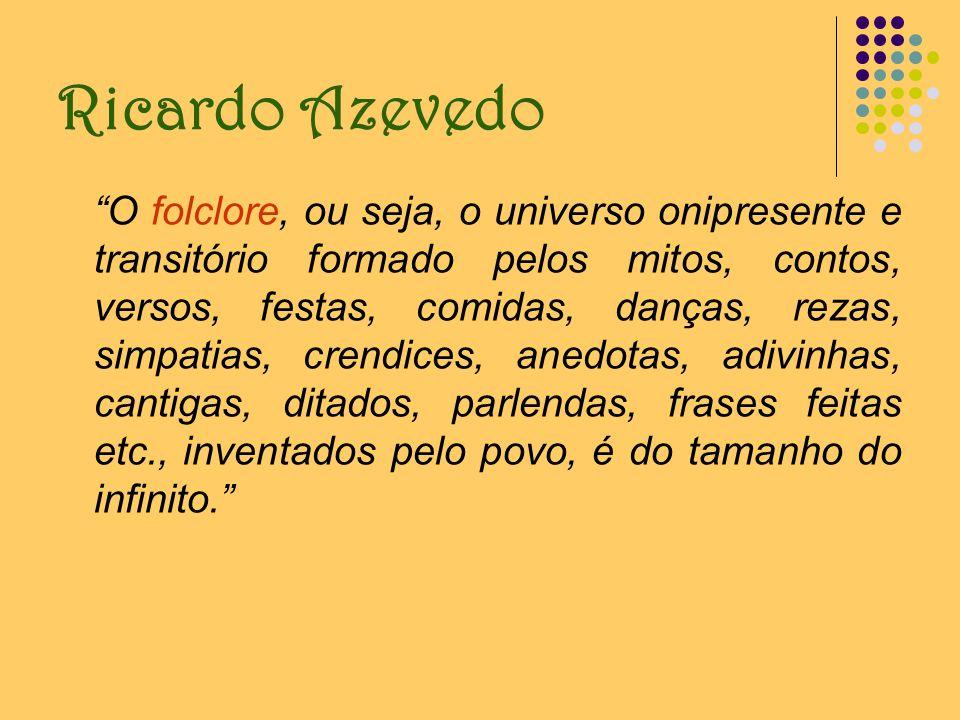 Ricardo Azevedo O folclore, ou seja, o universo onipresente e transitório formado pelos mitos, contos, versos, festas, comidas, danças, rezas, simpati