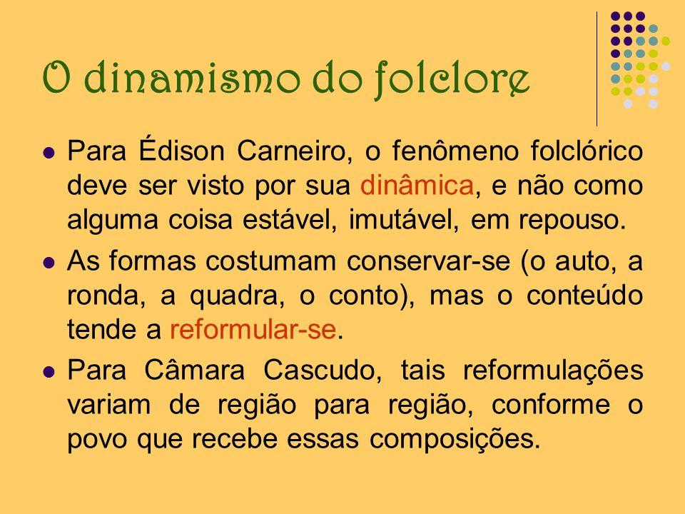 O dinamismo do folclore Para Édison Carneiro, o fenômeno folclórico deve ser visto por sua dinâmica, e não como alguma coisa estável, imutável, em rep