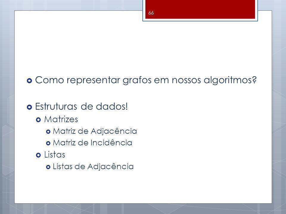 Como representar grafos em nossos algoritmos? Estruturas de dados! Matrizes Matriz de Adjacência Matriz de Incidência Listas Listas de Adjacência 66