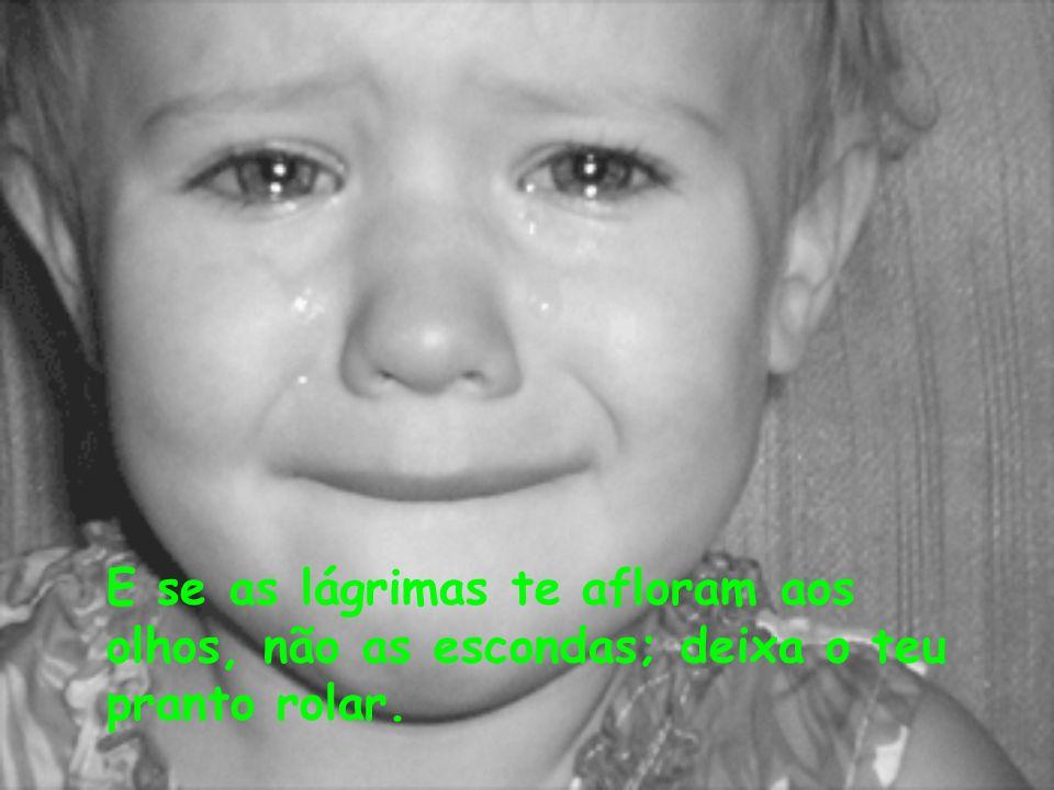 E se as lágrimas te afloram aos olhos, não as escondas; deixa o teu pranto rolar.