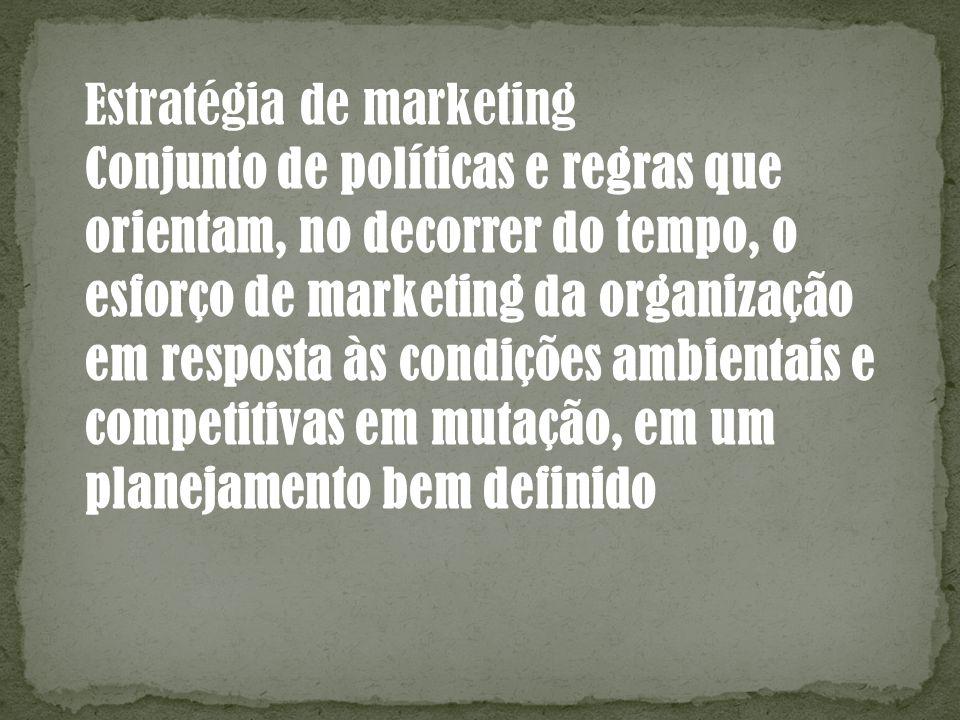 Estratégia de marketing Conjunto de políticas e regras que orientam, no decorrer do tempo, o esforço de marketing da organização em resposta às condiç