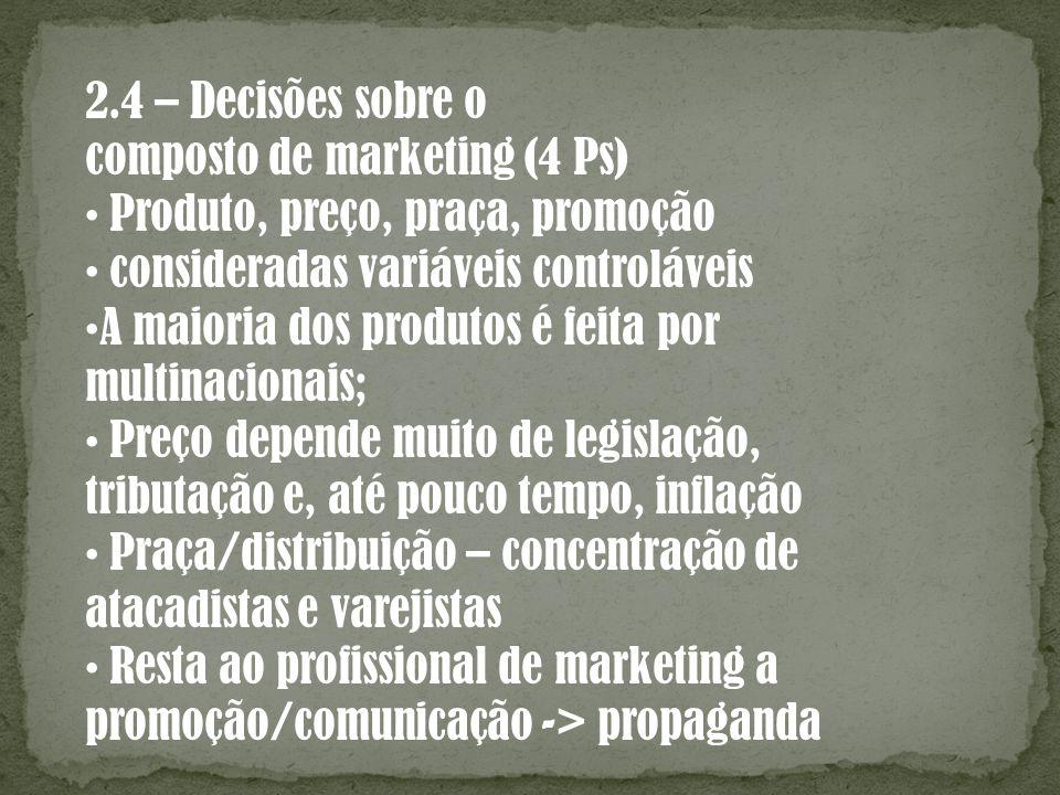 2.4 – Decisões sobre o composto de marketing (4 Ps) Produto, preço, praça, promoção consideradas variáveis controláveis A maioria dos produtos é feita