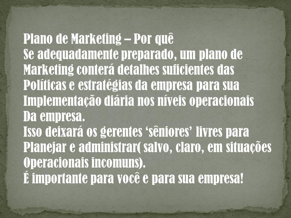 Plano de Marketing – Por quê Se adequadamente preparado, um plano de Marketing conterá detalhes suficientes das Políticas e estratégias da empresa par