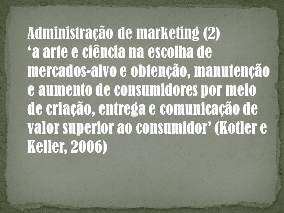 Administração de marketing (2) a arte e ciência na escolha de mercados-alvo e obtenção, manutenção e aumento de consumidores por meio de criação, entr