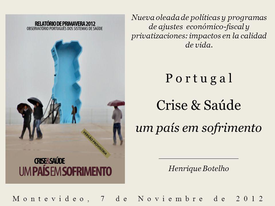 P o r t u g a l Crise & Saúde um país em sofrimento _______________________________ Henrique Botelho Montevideo, 7 de Noviembre de 2012 Nueva oleada de políticas y programas de ajustes económico-scal y privatizaciones: impactos en la calidad de vida.