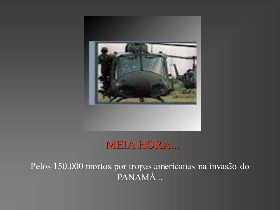 MEIA HORA... Pelos 150.000 mortos por tropas americanas na invasão do PANAMÁ...