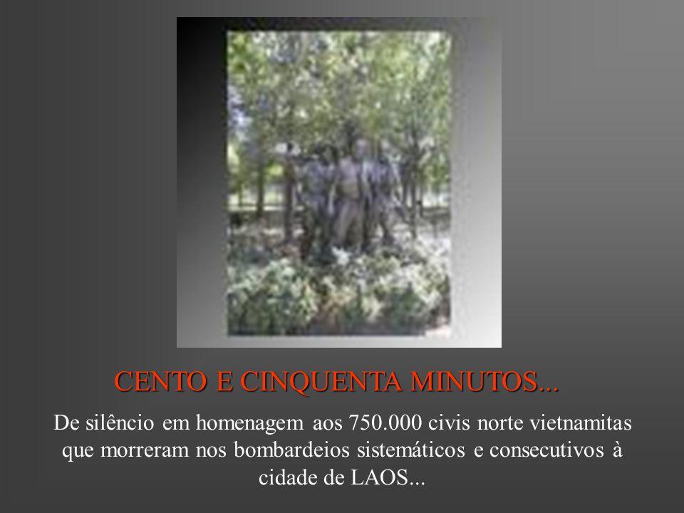 CENTO E CINQUENTA MINUTOS... De silêncio em homenagem aos 750.000 civis norte vietnamitas que morreram nos bombardeios sistemáticos e consecutivos à c