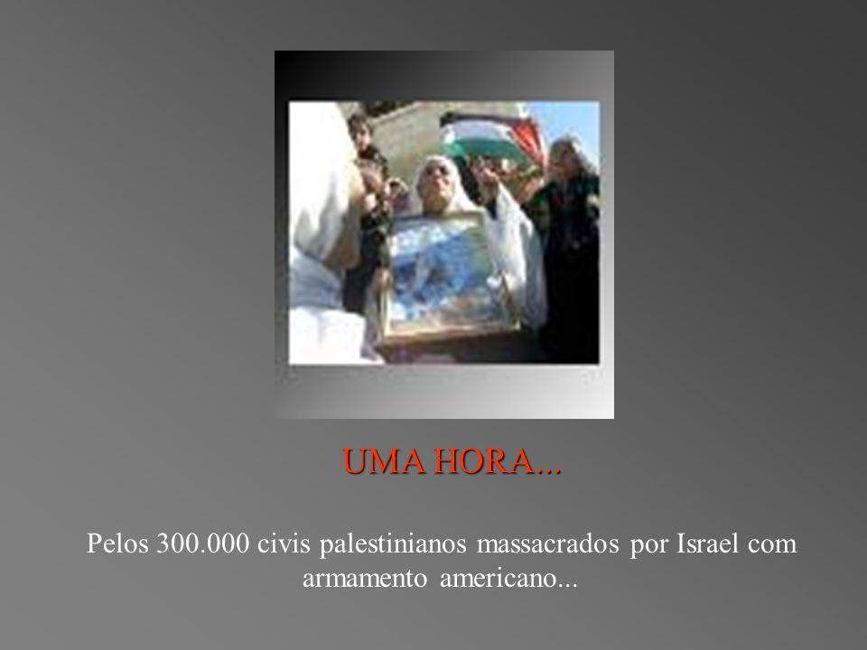 UMA HORA... Pelos 300.000 civis palestinianos massacrados por Israel com armamento americano...