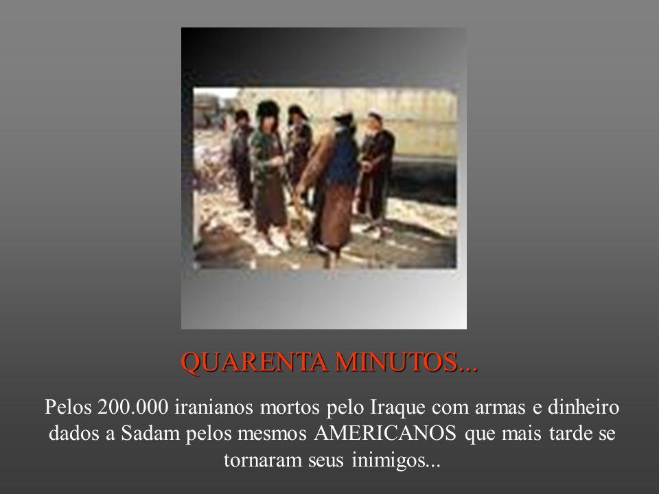QUARENTA MINUTOS... Pelos 200.000 iranianos mortos pelo Iraque com armas e dinheiro dados a Sadam pelos mesmos AMERICANOS que mais tarde se tornaram s