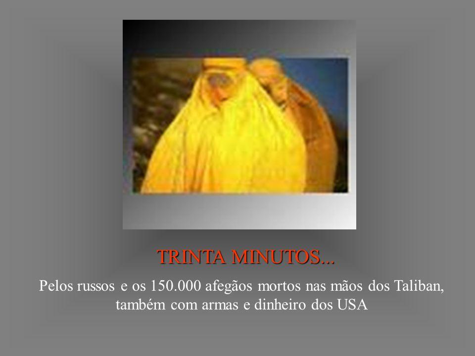 TRINTA MINUTOS... Pelos russos e os 150.000 afegãos mortos nas mãos dos Taliban, também com armas e dinheiro dos USA
