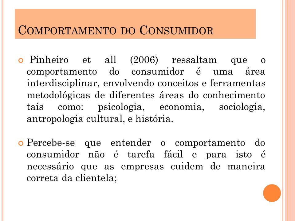 Pinheiro et all (2006) ressaltam que o comportamento do consumidor é uma área interdisciplinar, envolvendo conceitos e ferramentas metodológicas de diferentes áreas do conhecimento tais como: psicologia, economia, sociologia, antropologia cultural, e história.