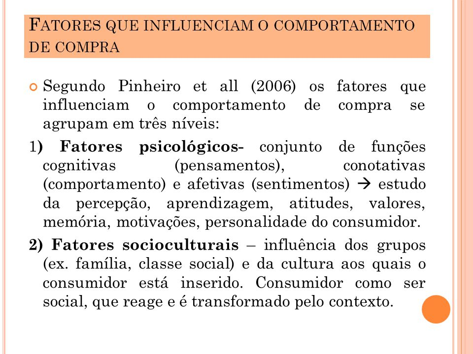 Segundo Pinheiro et all (2006) os fatores que influenciam o comportamento de compra se agrupam em três níveis: 1 ) Fatores psicológicos- conjunto de funções cognitivas (pensamentos), conotativas (comportamento) e afetivas (sentimentos) estudo da percepção, aprendizagem, atitudes, valores, memória, motivações, personalidade do consumidor.