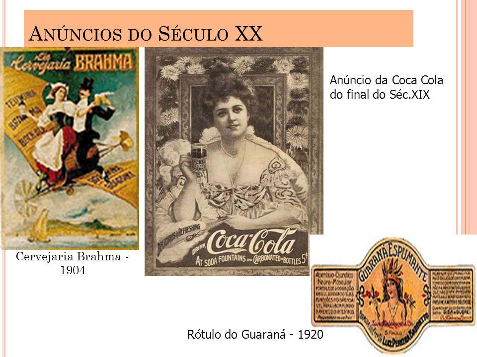A NÚNCIOS DO S ÉCULO XX Cervejaria Brahma - 1904 Anúncio da Coca Cola do final do Séc.XIX Rótulo do Guaraná - 1920