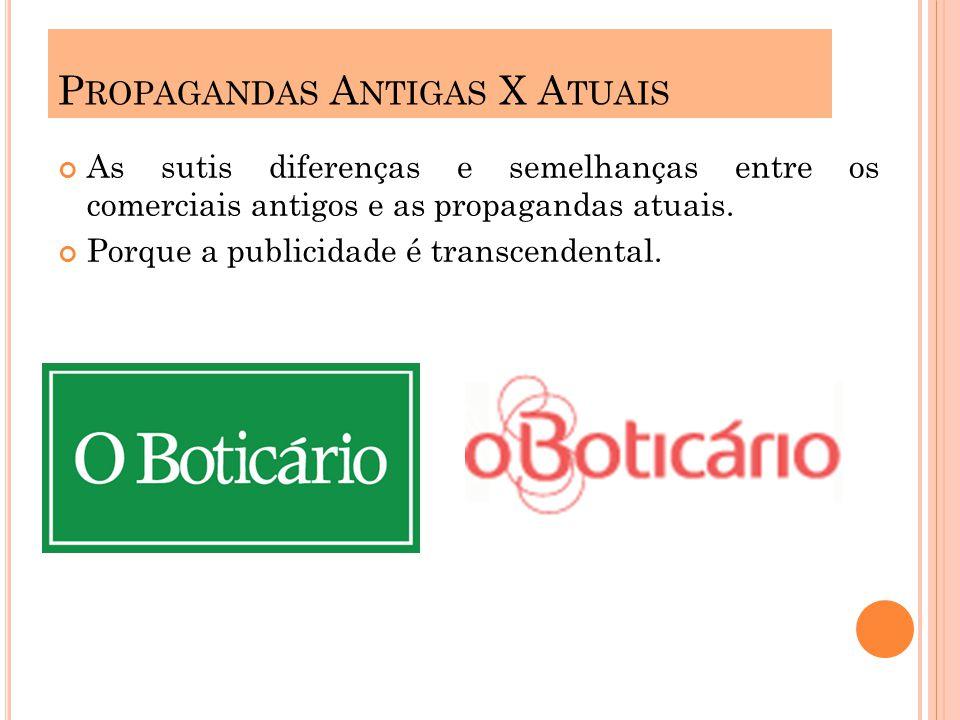 P ROPAGANDAS A NTIGAS X A TUAIS As sutis diferenças e semelhanças entre os comerciais antigos e as propagandas atuais. Porque a publicidade é transcen