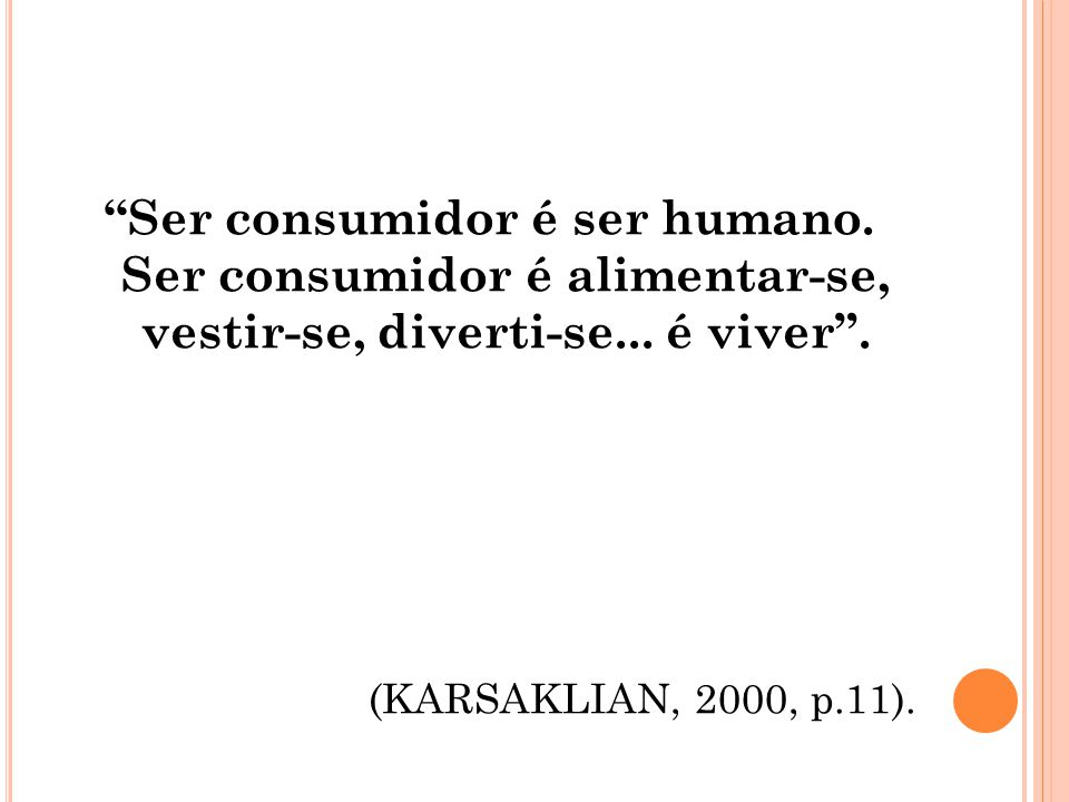 Ser consumidor é ser humano. Ser consumidor é alimentar-se, vestir-se, diverti-se... é viver. (KARSAKLIAN, 2000, p.11).