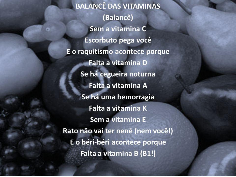 BALANCÊ DAS VITAMINAS (Balancê) Sem a vitamina C Escorbuto pega você E o raquitismo acontece porque Falta a vitamina D Se há cegueira noturna Falta a