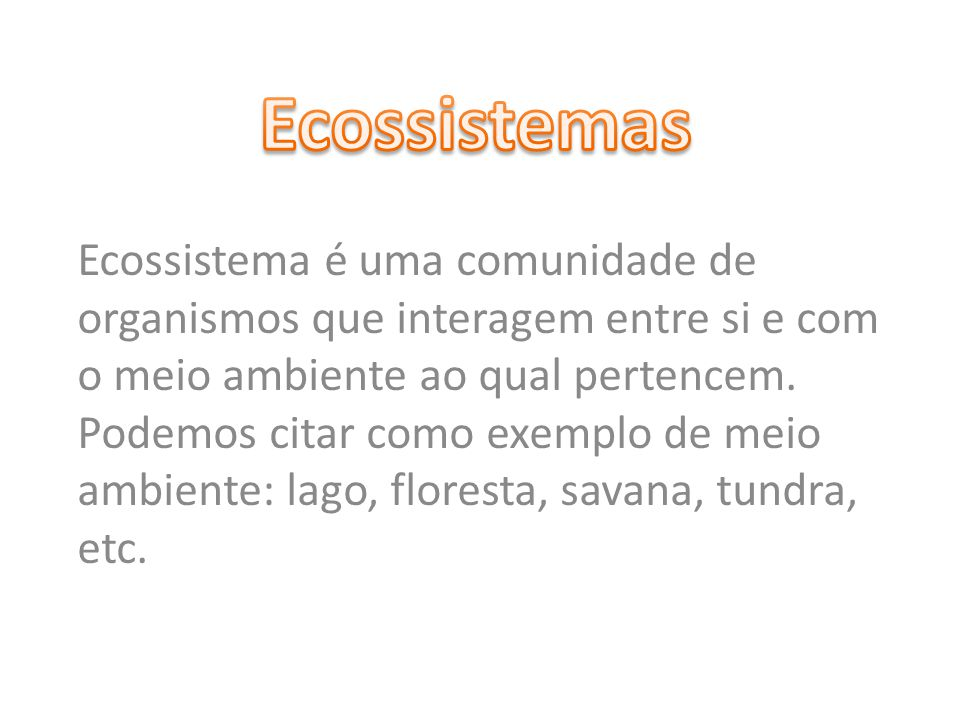 Ecossistema é uma comunidade de organismos que interagem entre si e com o meio ambiente ao qual pertencem. Podemos citar como exemplo de meio ambiente