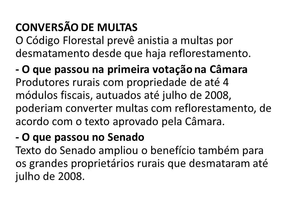 CONVERSÃO DE MULTAS O Código Florestal prevê anistia a multas por desmatamento desde que haja reflorestamento. - O que passou na primeira votação na C