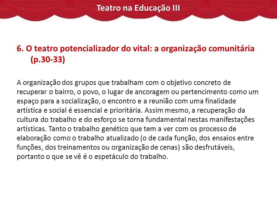 Teatro na Educação III 6. O teatro potencializador do vital: a organização comunitária (p.30-33) A organização dos grupos que trabalham com o objetivo