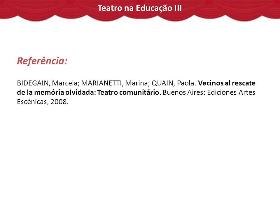 Teatro na Educação III Referência: BIDEGAIN, Marcela; MARIANETTI, Marina; QUAIN, Paola. Vecinos al rescate de la memória olvidada: Teatro comunitário.
