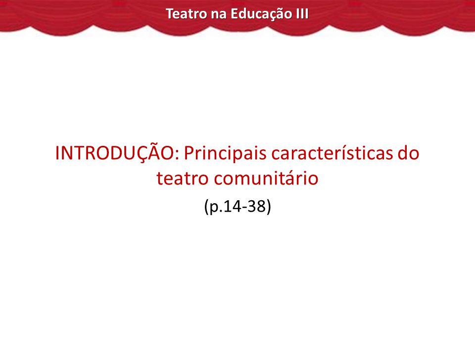Teatro na Educação III INTRODUÇÃO: Principais características do teatro comunitário (p.14-38)