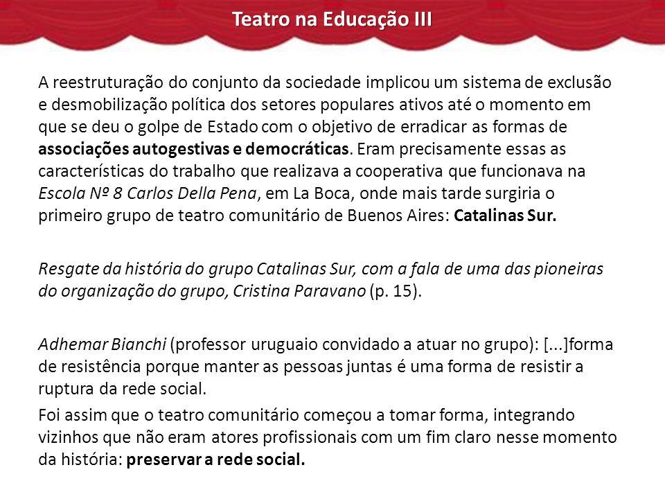 Teatro na Educação III A reestruturação do conjunto da sociedade implicou um sistema de exclusão e desmobilização política dos setores populares ativos até o momento em que se deu o golpe de Estado com o objetivo de erradicar as formas de associações autogestivas e democráticas.