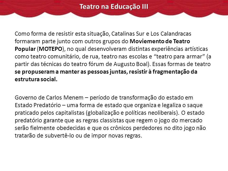 Teatro na Educação III Como forma de resistir esta situação, Catalinas Sur e Los Calandracas formaram parte junto com outros grupos do Moviemento de Teatro Popular (MOTEPO), no qual desenvolveram distintas experiências artísticas como teatro comunitário, de rua, teatro nas escolas e teatro para armar (a partir das técnicas do teatro fórum de Augusto Boal).
