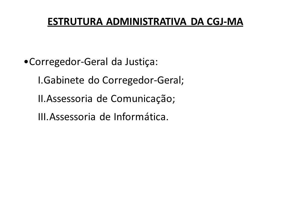 Corregedor-Geral da Justiça: I.Gabinete do Corregedor-Geral; II.Assessoria de Comunicação; III.Assessoria de Informática. ESTRUTURA ADMINISTRATIVA DA