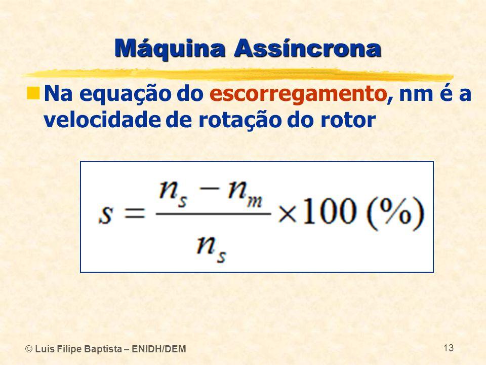 © Luis Filipe Baptista – ENIDH/DEM 13 Máquina Assíncrona Na equação do escorregamento, nm é a velocidade de rotação do rotor