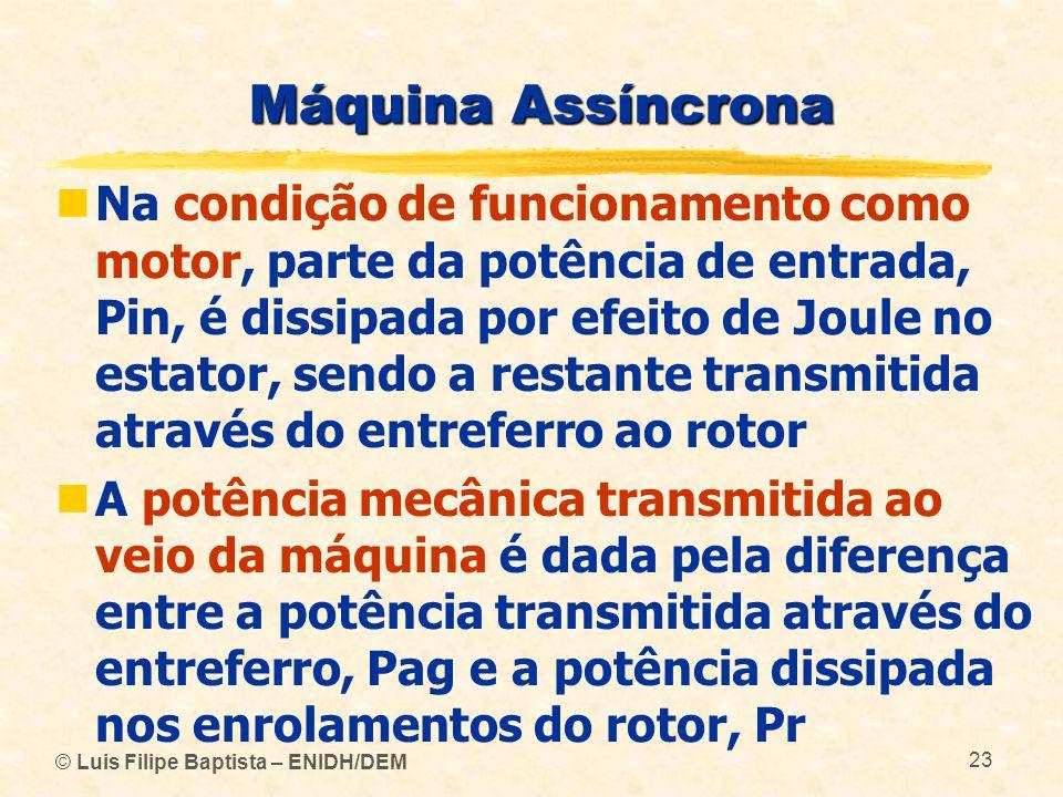 © Luis Filipe Baptista – ENIDH/DEM 23 Máquina Assíncrona Na condição de funcionamento como motor, parte da potência de entrada, Pin, é dissipada por e