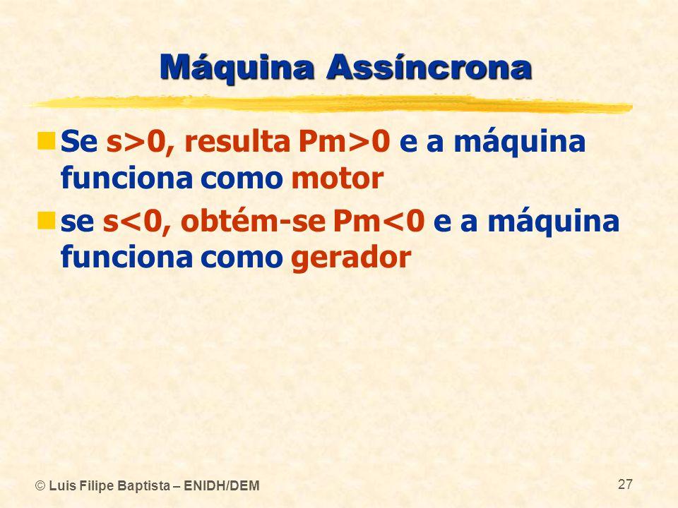 © Luis Filipe Baptista – ENIDH/DEM 27 Máquina Assíncrona Se s>0, resulta Pm>0 e a máquina funciona como motor se s<0, obtém-se Pm<0 e a máquina funcio