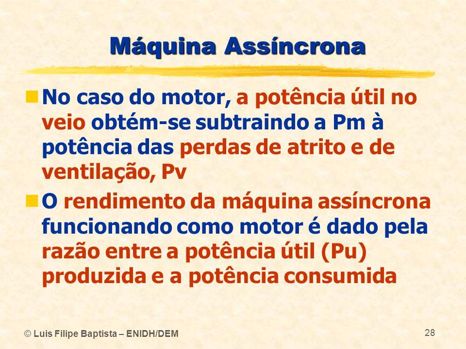© Luis Filipe Baptista – ENIDH/DEM 28 Máquina Assíncrona No caso do motor, a potência útil no veio obtém-se subtraindo a Pm à potência das perdas de a