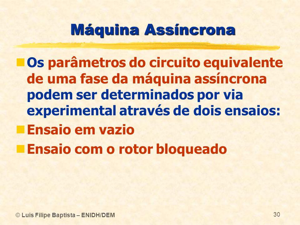 © Luis Filipe Baptista – ENIDH/DEM 30 Máquina Assíncrona Os parâmetros do circuito equivalente de uma fase da máquina assíncrona podem ser determinado