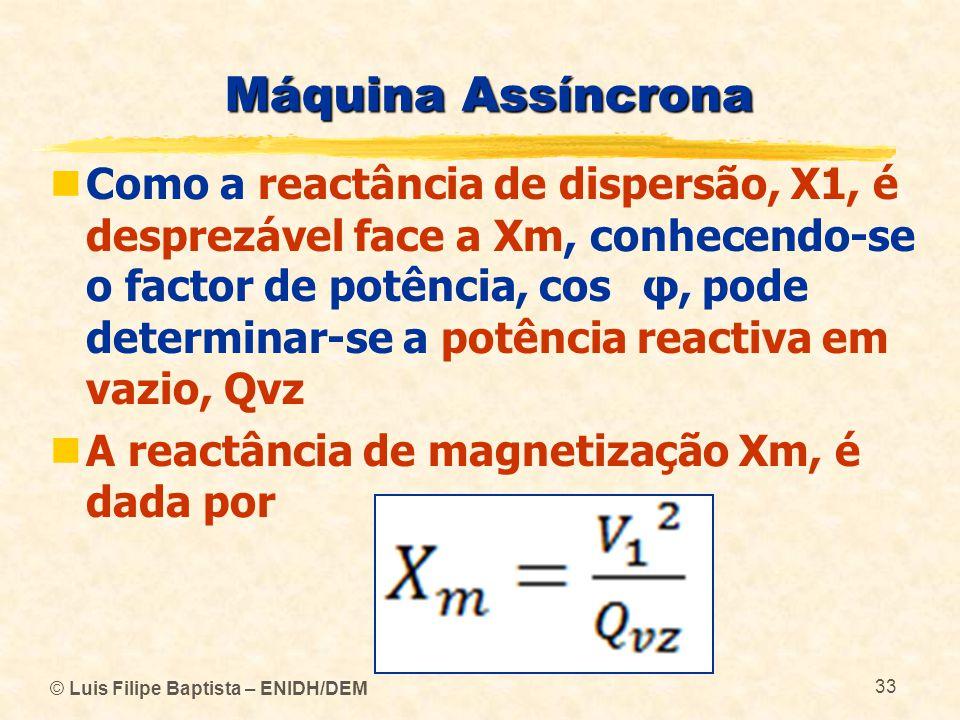 © Luis Filipe Baptista – ENIDH/DEM 33 Máquina Assíncrona Como a reactância de dispersão, X1, é desprezável face a Xm, conhecendo-se o factor de potênc