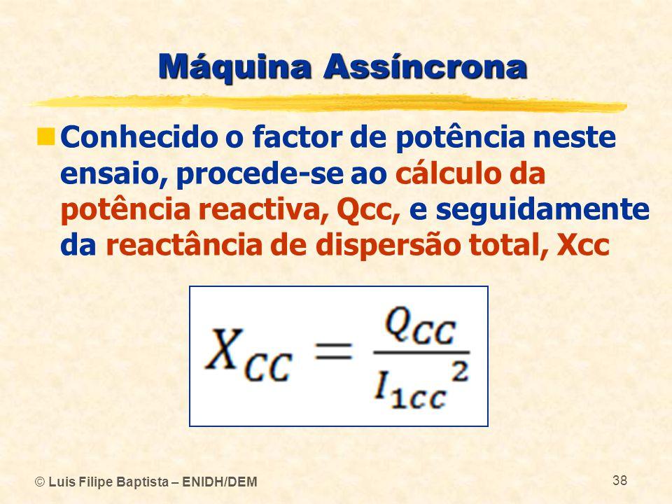 © Luis Filipe Baptista – ENIDH/DEM 38 Máquina Assíncrona Conhecido o factor de potência neste ensaio, procede-se ao cálculo da potência reactiva, Qcc,