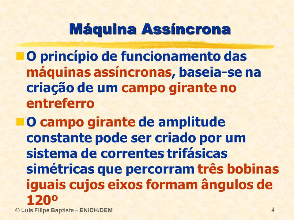 © Luis Filipe Baptista – ENIDH/DEM 4 Máquina Assíncrona O princípio de funcionamento das máquinas assíncronas, baseia-se na criação de um campo girant