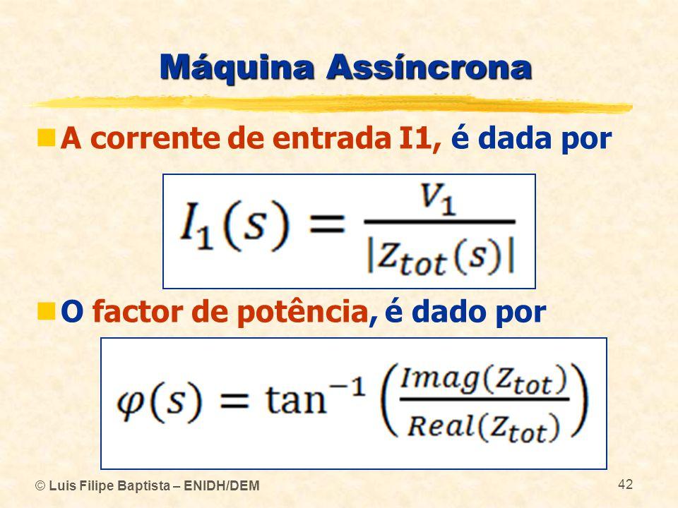 © Luis Filipe Baptista – ENIDH/DEM 42 Máquina Assíncrona A corrente de entrada I1, é dada por O factor de potência, é dado por