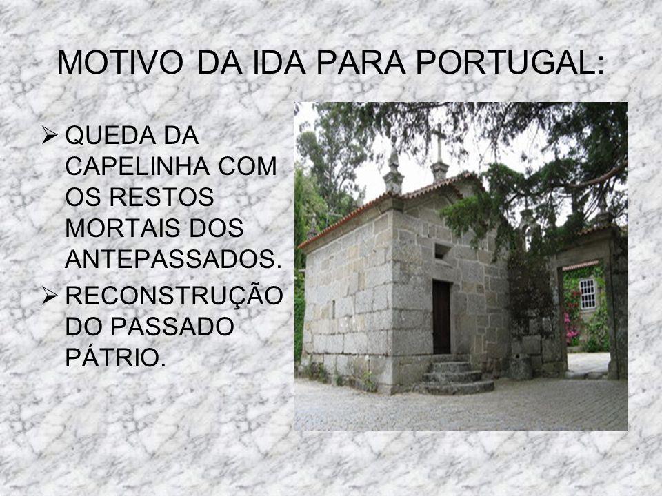 MOTIVO DA IDA PARA PORTUGAL: QUEDA DA CAPELINHA COM OS RESTOS MORTAIS DOS ANTEPASSADOS. RECONSTRUÇÃO DO PASSADO PÁTRIO.