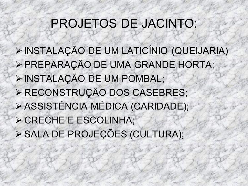 PROJETOS DE JACINTO: INSTALAÇÃO DE UM LATICÍNIO (QUEIJARIA) PREPARAÇÃO DE UMA GRANDE HORTA; INSTALAÇÃO DE UM POMBAL; RECONSTRUÇÃO DOS CASEBRES; ASSIST