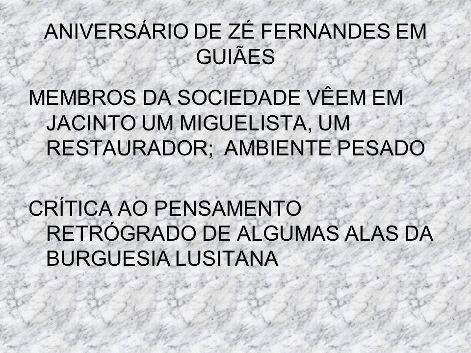 ANIVERSÁRIO DE ZÉ FERNANDES EM GUIÃES MEMBROS DA SOCIEDADE VÊEM EM JACINTO UM MIGUELISTA, UM RESTAURADOR; AMBIENTE PESADO CRÍTICA AO PENSAMENTO RETRÓG