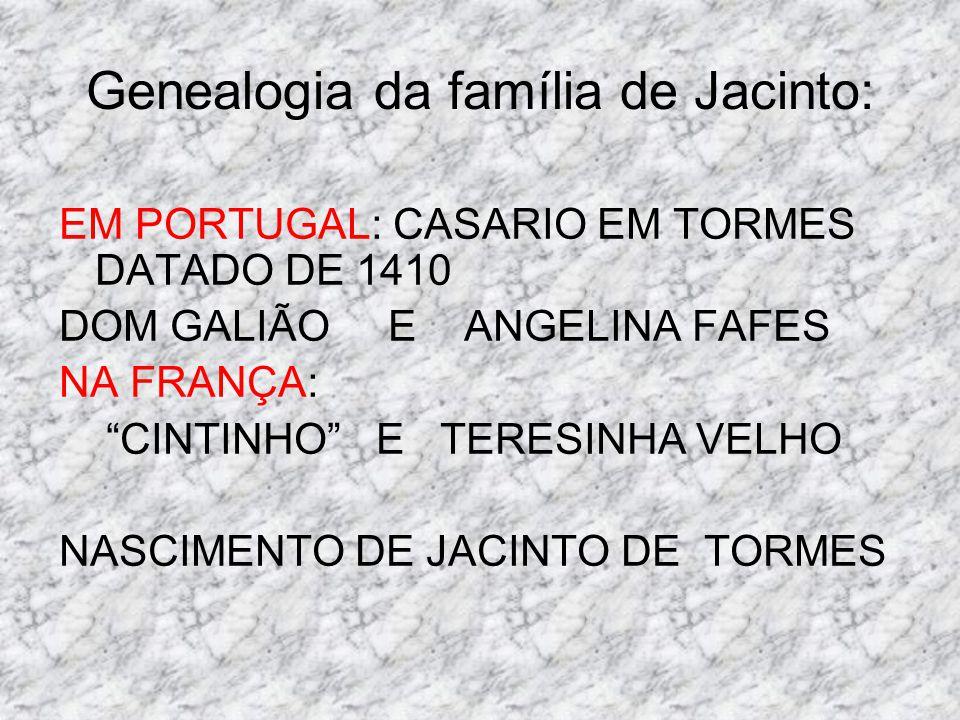 Genealogia da família de Jacinto: EM PORTUGAL: CASARIO EM TORMES DATADO DE 1410 DOM GALIÃO E ANGELINA FAFES NA FRANÇA: CINTINHO E TERESINHA VELHO NASC
