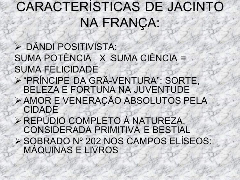 CARACTERÍSTICAS DE JACINTO NA FRANÇA: DÂNDI POSITIVISTA: SUMA POTÊNCIA X SUMA CIÊNCIA = SUMA FELICIDADE PRÍNCIPE DA GRÃ-VENTURA: SORTE, BELEZA E FORTU