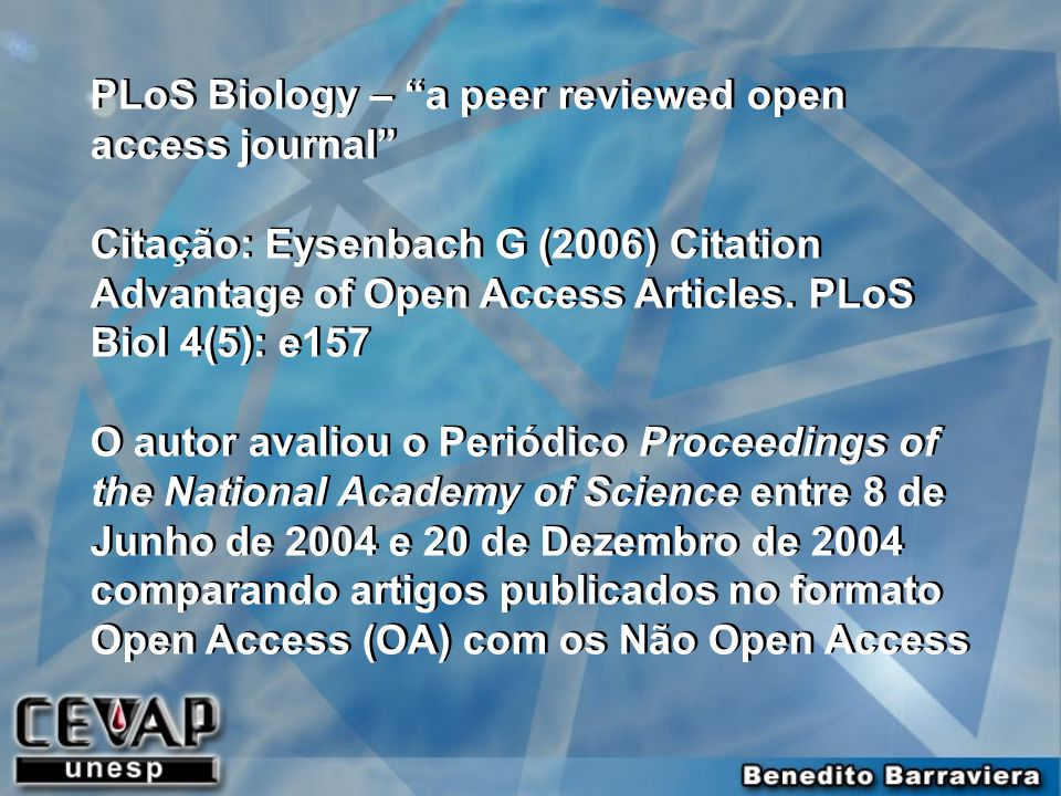 PLoS Biology – a peer reviewed open access journal Citação: Eysenbach G (2006) Citation Advantage of Open Access Articles.