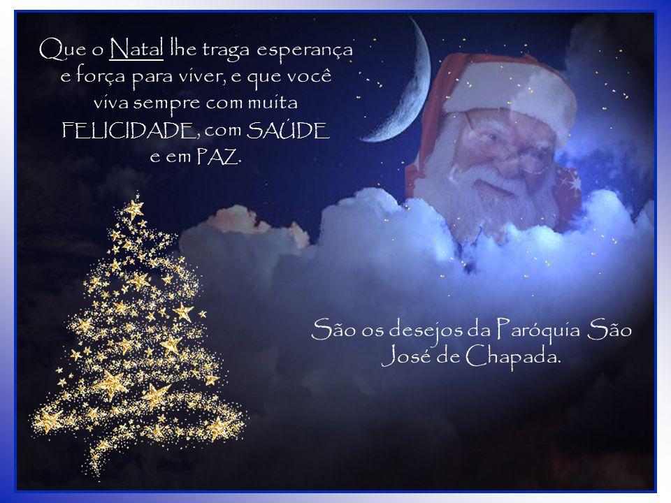 Que o Natal lhe traga esperança e força para viver, e que você viva sempre com muita FELICIDADE, com SAÚDE e em PAZ.
