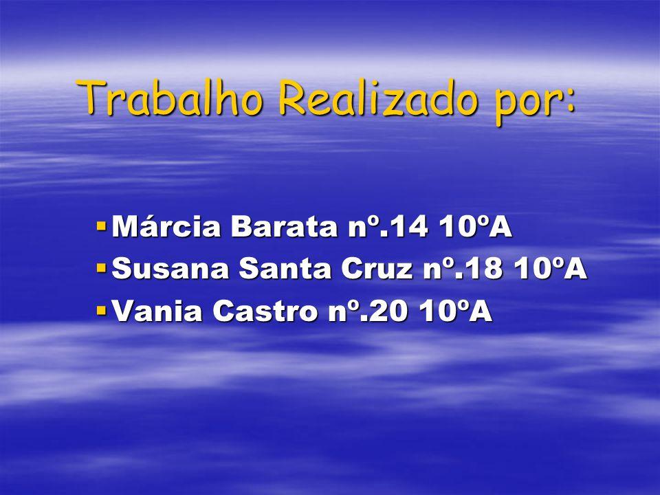 Trabalho Realizado por: Márcia Barata nº.14 10ºA Márcia Barata nº.14 10ºA Susana Santa Cruz nº.18 10ºA Susana Santa Cruz nº.18 10ºA Vania Castro nº.20