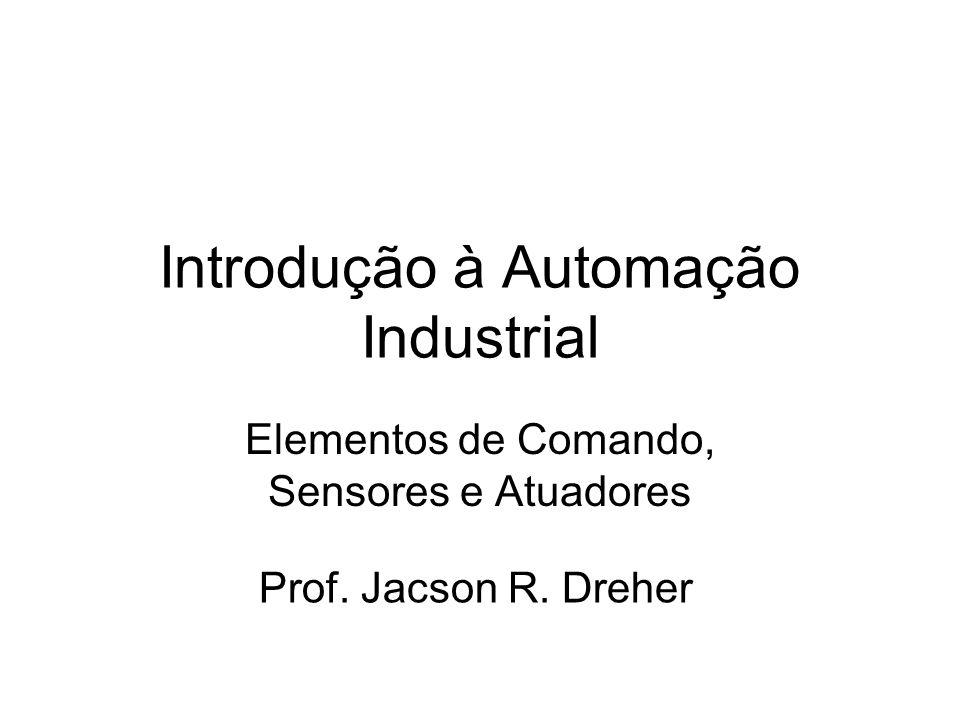 Introdução à Automação Industrial Elementos de Comando, Sensores e Atuadores Prof. Jacson R. Dreher