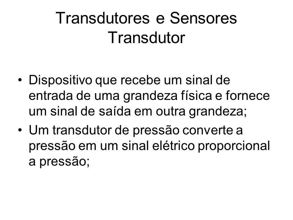 Transdutores e Sensores Transdutor Dispositivo que recebe um sinal de entrada de uma grandeza física e fornece um sinal de saída em outra grandeza; Um transdutor de pressão converte a pressão em um sinal elétrico proporcional a pressão;